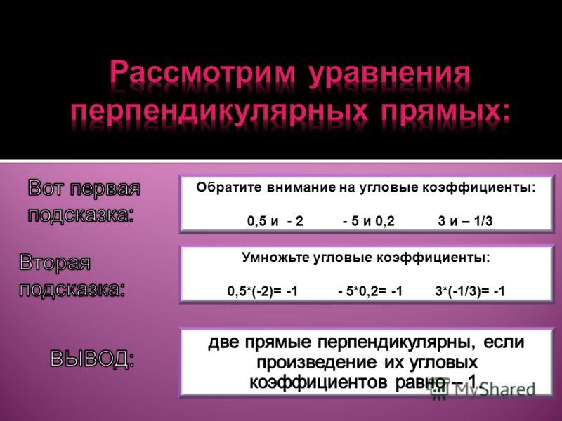 Обратите внимание на угловые коэффициенты: 0,5 и - 2 - 5 и 0,2 3 и – 1/3 Умножьте угловые коэффициенты: 0,5*(-2)= -1 - 5*0,2= -1 3*(-1/3)= -1