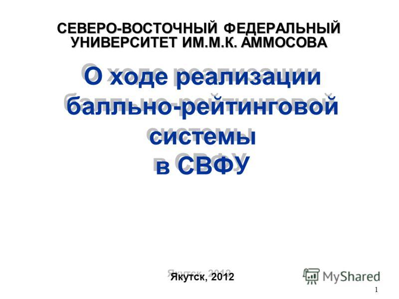 О ходе реализации балльно-рейтинговой системы в СВФУ Якутск, 2012 СЕВЕРО-ВОСТОЧНЫЙ ФЕДЕРАЛЬНЫЙ УНИВЕРСИТЕТ ИМ.М.К. АММОСОВА 1