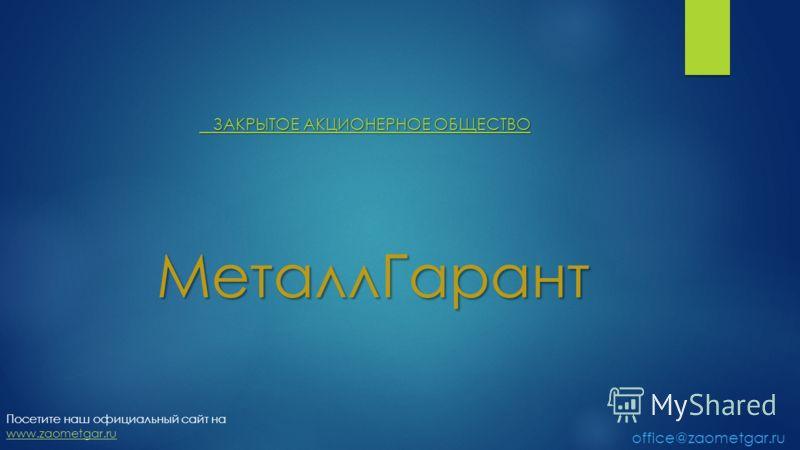 МеталлГарант МеталлГарант ЗАКРЫТОЕ АКЦИОНЕРНОЕ ОБЩЕСТВО ЗАКРЫТОЕ АКЦИОНЕРНОЕ ОБЩЕСТВО Посетите наш официальный сайт на www.zaometgar.ru office@zaometgar.ru