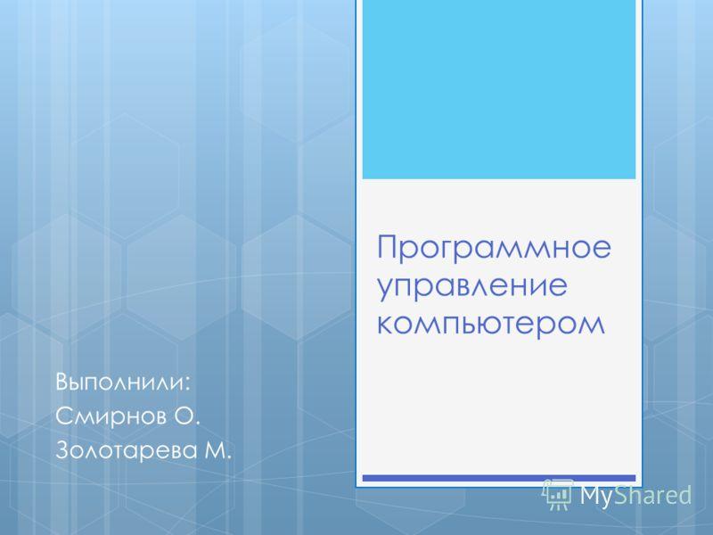 Программное управление компьютером Выполнили: Смирнов О. Золотарева М.