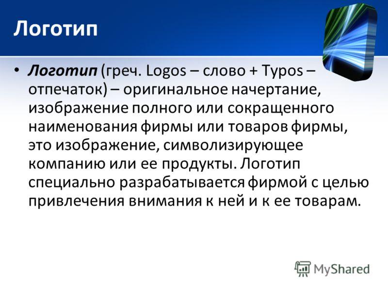Логотип Логотип (греч. Logos – слово + Typos – отпечаток) – оригинальное начертание, изображение полного или сокращенного наименования фирмы или товаров фирмы, это изображение, символизирующее компанию или ее продукты. Логотип специально разрабатывае