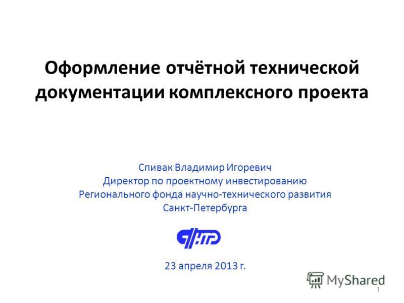 Оформление отчётной технической документации комплексного проекта Спивак Владимир Игоревич Директор по проектному инвестированию Регионального фонда научно-технического развития Санкт-Петербурга 23 апреля 2013 г. 1