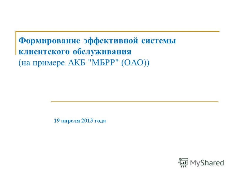 Формирование эффективной системы клиентского обслуживания (на примере АКБ МБРР (ОАО)) 19 апреля 2013 года