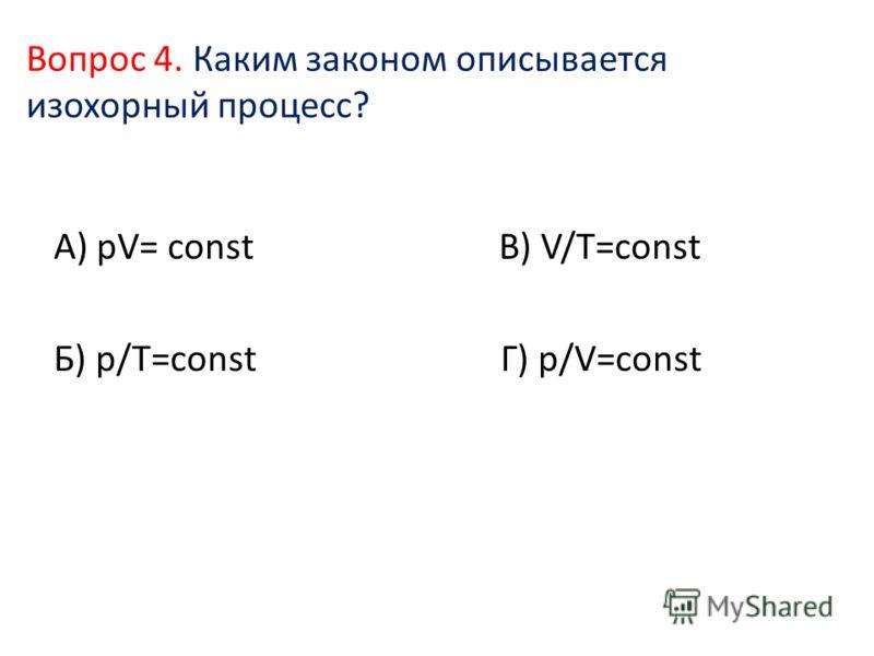 Вопрос 4. Каким законом описывается изохорный процесс? А) pV= const В) V/T=const Б) p/T=const Г) p/V=const