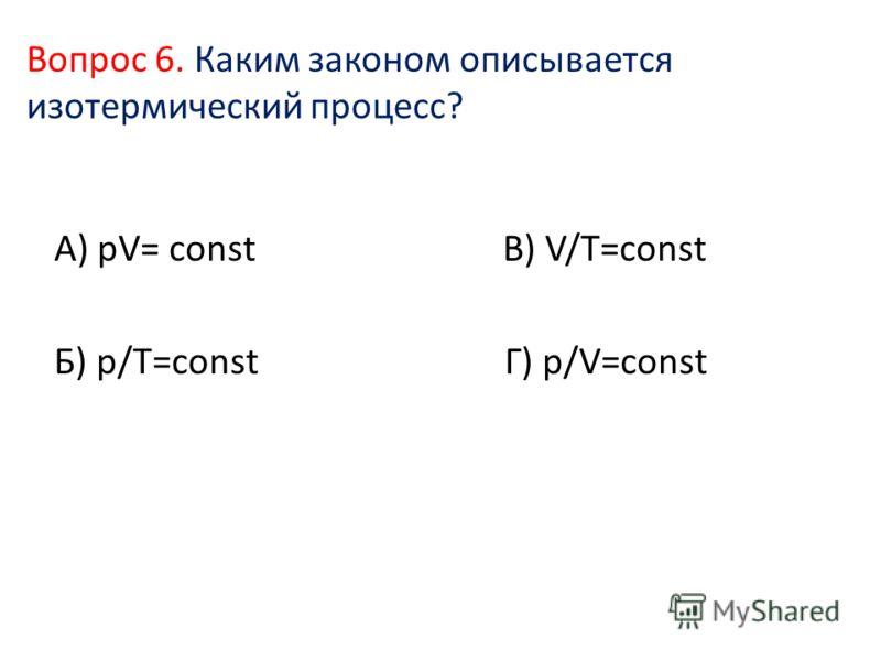 Вопрос 6. Каким законом описывается изотермический процесс? А) pV= const В) V/T=const Б) p/T=const Г) p/V=const