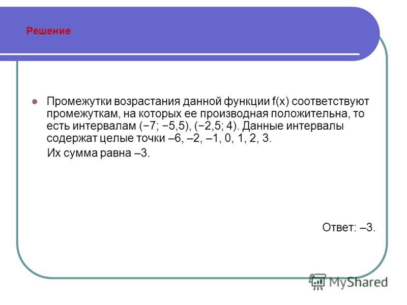 Решение Промежутки возрастания данной функции f(x) соответствуют промежуткам, на которых ее производная положительна, то есть интервалам (7; 5,5), (2,5; 4). Данные интервалы содержат целые точки –6, –2, –1, 0, 1, 2, 3. Их сумма равна –3. Ответ: –3.