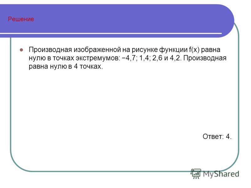 Решение Производная изображенной на рисунке функции f(x) равна нулю в точках экстремумов: 4,7; 1,4; 2,6 и 4,2. Производная равна нулю в 4 точках. Ответ: 4.