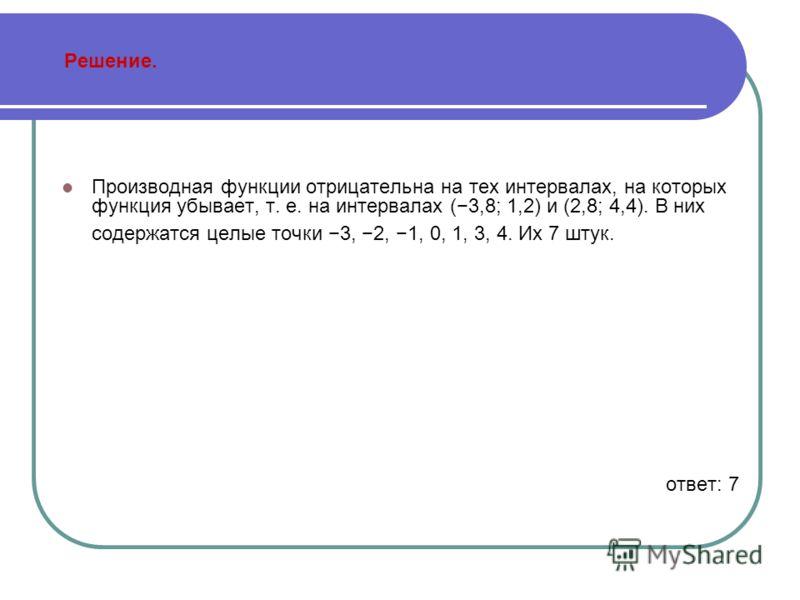 Решение. Производная функции отрицательна на тех интервалах, на которых функция убывает, т. е. на интервалах (3,8; 1,2) и (2,8; 4,4). В них содержатся целые точки 3, 2, 1, 0, 1, 3, 4. Их 7 штук. ответ: 7