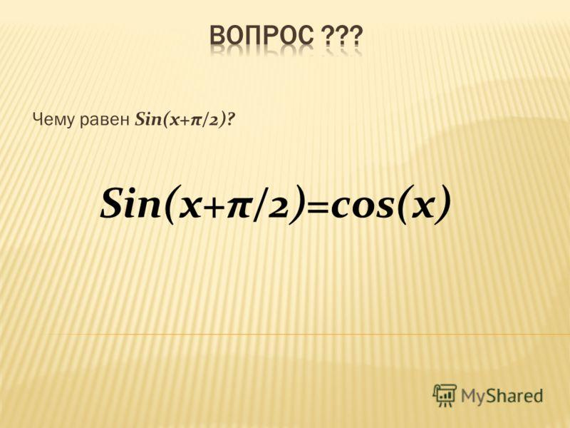 Sin(x+π/2)=cos(x) Чему равен Sin(x+π/2)?