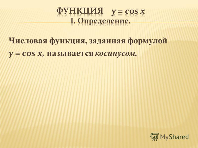 Числовая функция, заданная формулой y = cos x, называется косинусом.