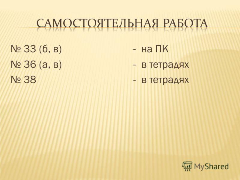 33 (б, в) - на ПК 36 (а, в) - в тетрадях 38 - в тетрадях