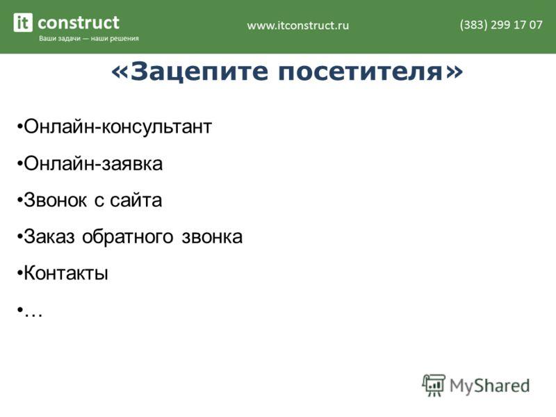 «Зацепите посетителя» Онлайн-консультант Онлайн-заявка Звонок с сайта Заказ обратного звонка Контакты …