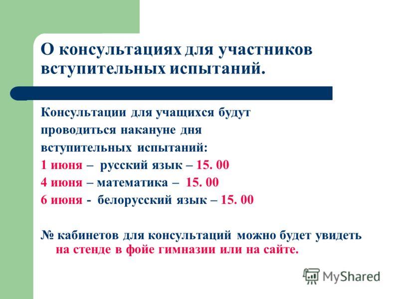 О консультациях для участников вступительных испытаний. Консультации для учащихся будут проводиться накануне дня вступительных испытаний: 1 июня – русский язык – 15. 00 4 июня – математика – 15. 00 6 июня - белорусский язык – 15. 00 кабинетов для кон