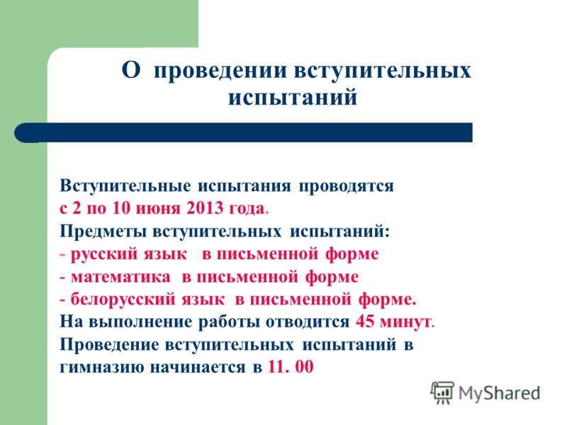 О проведении вступительных испытаний Вступительные испытания проводятся с 2 по 10 июня 2013 года. Предметы вступительных испытаний: - русский язык в письменной форме - математика в письменной форме - белорусский язык в письменной форме. На выполнение