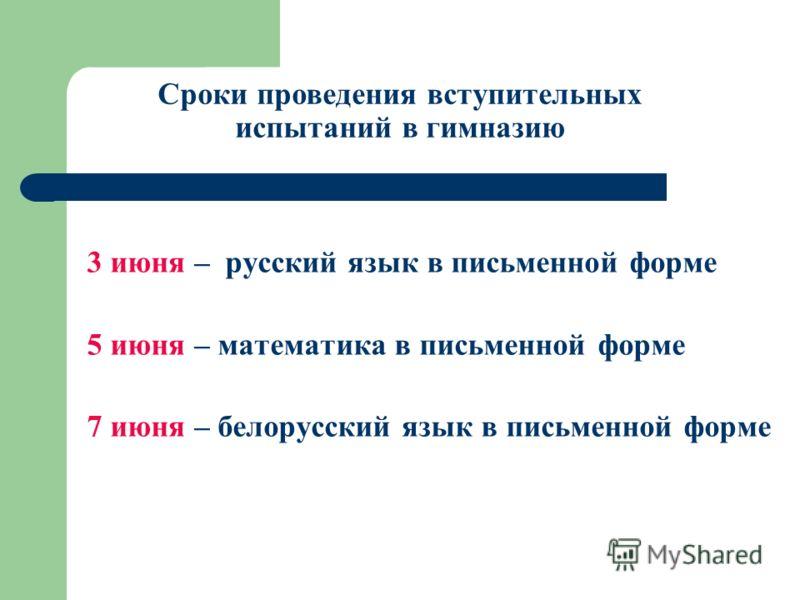 3 июня – русский язык в письменной форме 5 июня – математика в письменной форме 7 июня – белорусский язык в письменной форме Сроки проведения вступительных испытаний в гимназию