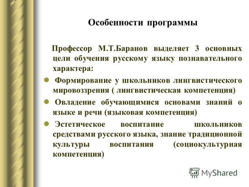 Особенности программы Профессор М.Т.Баранов выделяет 3 основных цели обучения русскому языку познавательного характера: Формирование у школьников лингвистического мировоззрения ( лингвистическая компетенция) Овладение обучающимися основами знаний о я