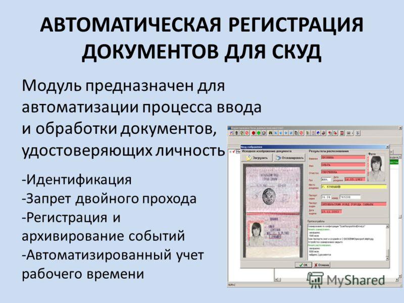 АВТОМАТИЧЕСКАЯ РЕГИСТРАЦИЯ ДОКУМЕНТОВ ДЛЯ СКУД Модуль предназначен для автоматизации процесса ввода и обработки документов, удостоверяющих личность -Идентификация -Запрет двойного прохода -Регистрация и архивирование событий -Автоматизированный учет