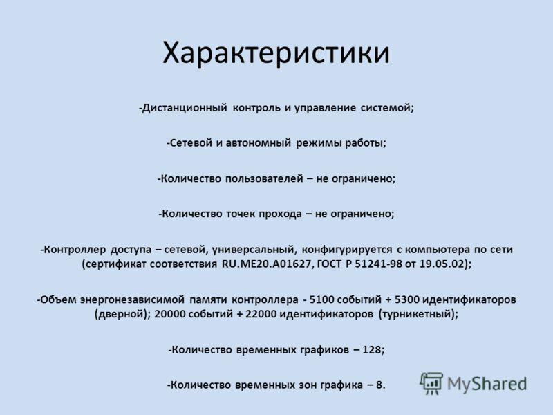 Характеристики -Дистанционный контроль и управление системой; -Сетевой и автономный режимы работы; -Количество пользователей – не ограничено; -Количество точек прохода – не ограничено; -Контроллер доступа – сетевой, универсальный, конфигурируется с к