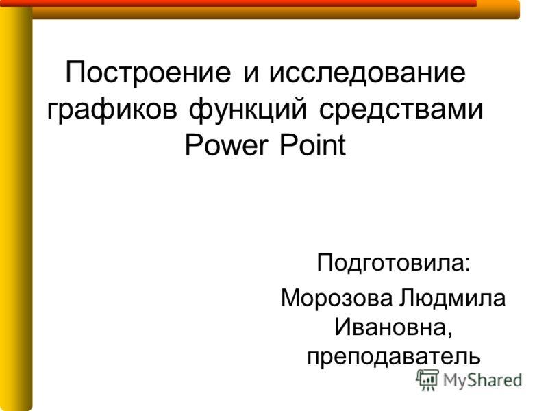 Построение и исследование графиков функций средствами Power Point Подготовила: Морозова Людмила Ивановна, преподаватель