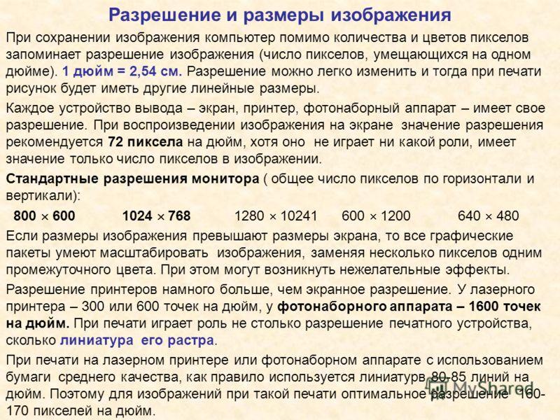 Разрешение и размеры изображения При сохранении изображения компьютер помимо количества и цветов пикселов запоминает разрешение изображения (число пикселов, умещающихся на одном дюйме). 1 дюйм = 2,54 см. Разрешение можно легко изменить и тогда при пе