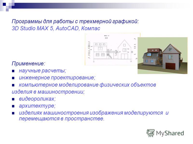 Программы для работы с трехмерной графикой: 3D Studio MAX 5, AutoCAD, Компас Применение: научные расчеты; инженерное проектирование; компьютерное моделирование физических объектов изделия в машиностроении; видеороликах; архитектуре; изделиях машиност