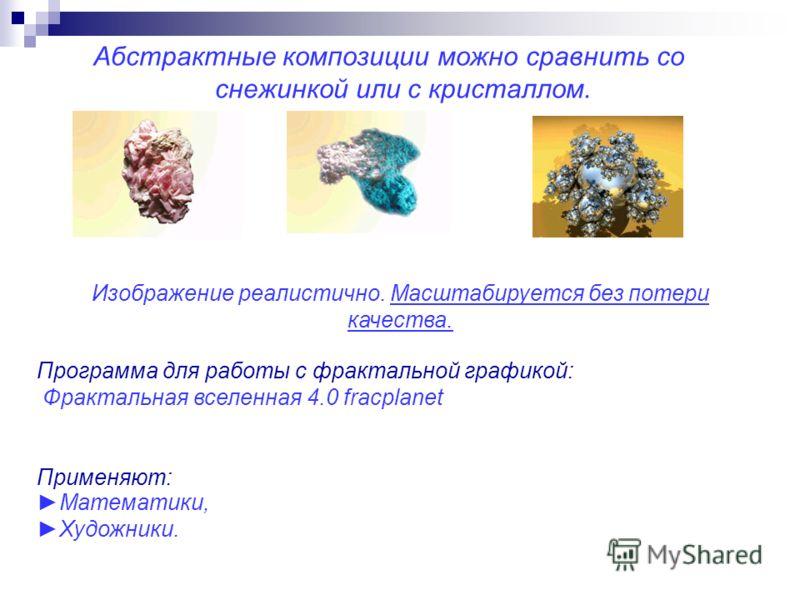 Абстрактные композиции можно сравнить со снежинкой или с кристаллом. Изображение реалистично. Масштабируется без потери качества. Программа для работы с фрактальной графикой: Фрактальная вселенная 4.0 fracplanet Применяют: Математики, Художники.