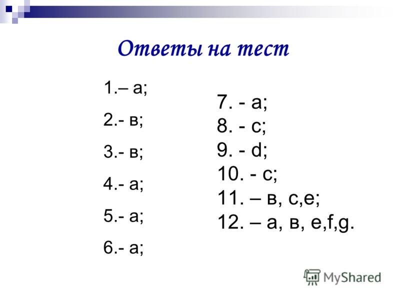 Ответы на тест 1.– а; 2.- в; 3.- в; 4.- а; 5.- а; 6.- а; 7. - а; 8. - с; 9. - d; 10. - с; 11. – в, с,е; 12. – а, в, е,f,g.