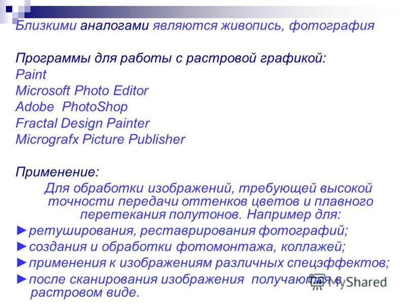 Близкими аналогами являются живопись, фотография Программы для работы с растровой графикой: Paint Microsoft Photo Editor Adobe PhotoShop Fractal Design Painter Micrografx Picture Publisher Применение: Для обработки изображений, требующей высокой точн