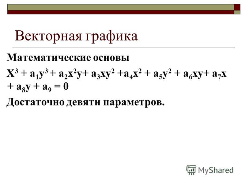 Векторная графика Математические основы X 3 + a 1 y 3 + a 2 x 2 y+ a 3 xy 2 +a 4 x 2 + a 5 y 2 + a 6 xy+ a 7 x + a 8 y + a 9 = 0 Достаточно девяти параметров.
