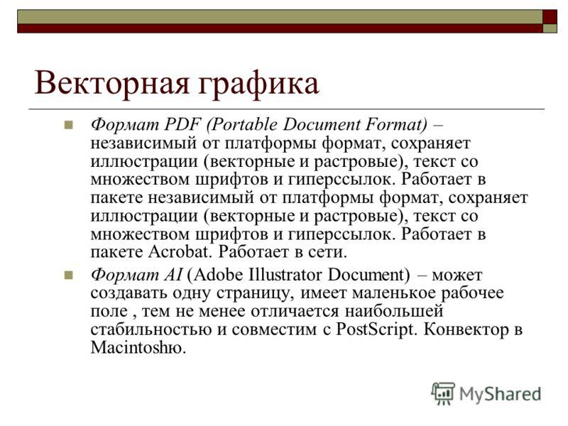 Векторная графика Формат PDF (Portable Document Format) – независимый от платформы формат, сохраняет иллюстрации (векторные и растровые), текст со множеством шрифтов и гиперссылок. Работает в пакете независимый от платформы формат, сохраняет иллюстра