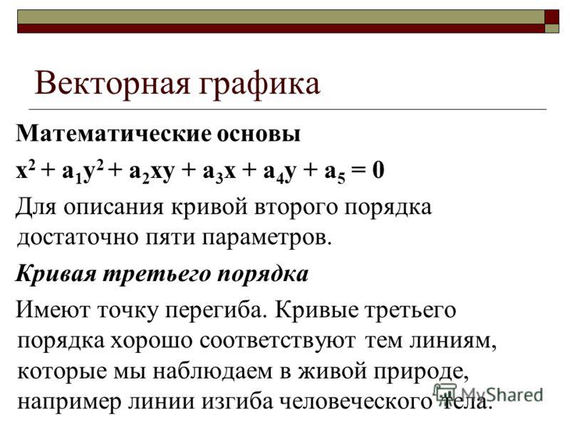 Векторная графика Математические основы x 2 + a 1 y 2 + a 2 xy + a 3 x + a 4 y + a 5 = 0 Для описания кривой второго порядка достаточно пяти параметров. Кривая третьего порядка Имеют точку перегиба. Кривые третьего порядка хорошо соответствуют тем ли