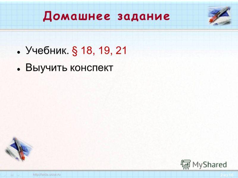 2 из 16 Домашнее задание Учебник. § 18, 19, 21 Выучить конспект