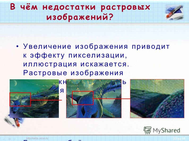 22 из 16 В чём недостатки растровых изображений? Увеличение изображения приводит к эффекту пикселизации, иллюстрация искажается. Растровые изображения невозможно увеличивать для уточнения деталей. Большие объёмы памяти