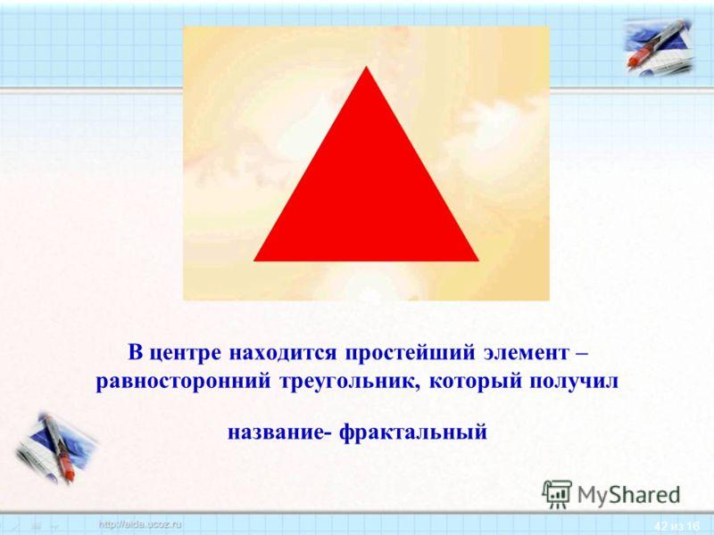 42 из 16 В центре находится простейший элемент – равносторонний треугольник, который получил название- фрактальный