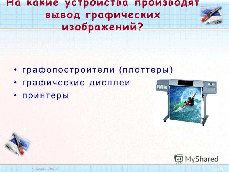 5 из 16 На какие устройства производят вывод графических изображений? графопостроители (плоттеры) графические дисплеи принтеры