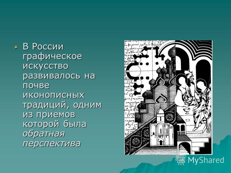 В России графическое искусство развивалось на почве иконописных традиций, одним из приемов которой была обратная перспектива В России графическое искусство развивалось на почве иконописных традиций, одним из приемов которой была обратная перспектива