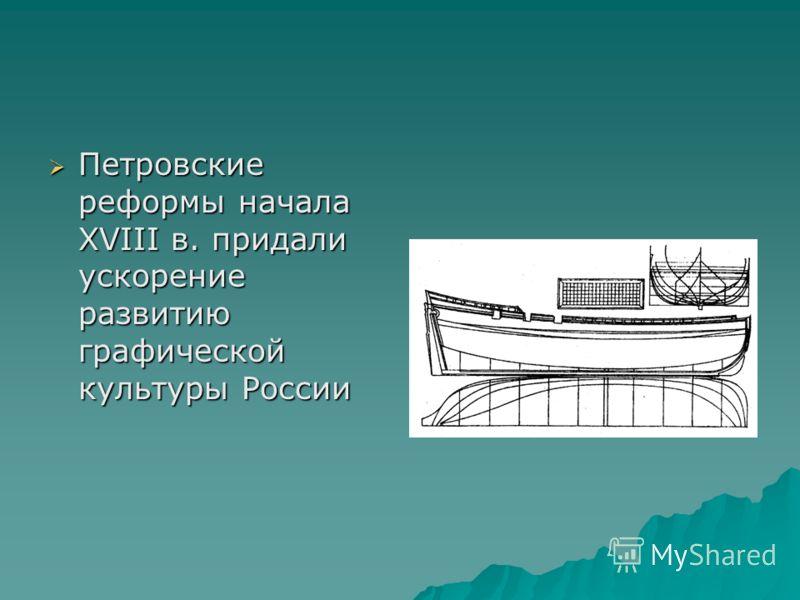 Петровские реформы начала XVIII в. придали ускорение развитию графической культуры России Петровские реформы начала XVIII в. придали ускорение развитию графической культуры России