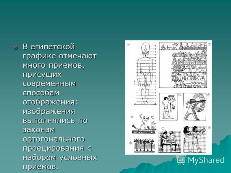В египетской графике отмечают много приемов, присущих современным способам отображения: изображения выполнялись по законам ортогонального проецирования с набором условных приемов.