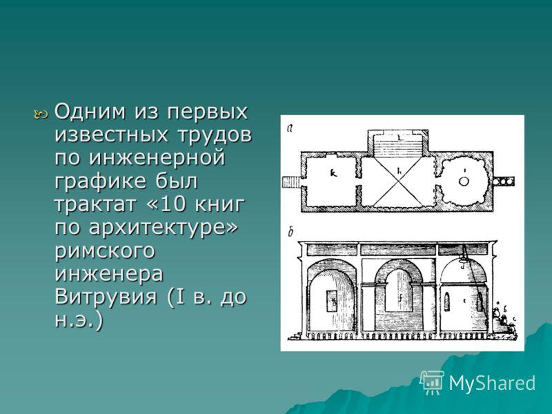 Одним из первых известных трудов по инженерной графике был трактат «10 книг по архитектуре» римского инженера Витрувия (I в. до н.э.) Одним из первых известных трудов по инженерной графике был трактат «10 книг по архитектуре» римского инженера Витрув