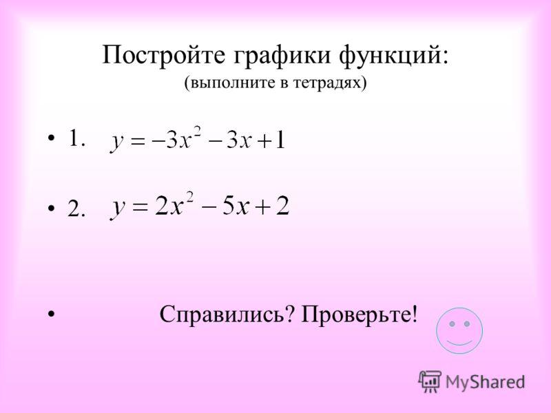 Постройте графики функций: (выполните в тетрадях) 1. 2. Справились? Проверьте!