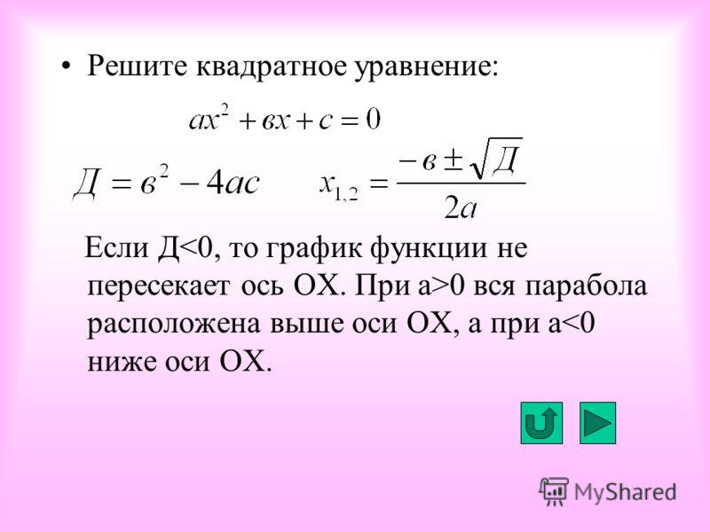 Решите квадратное уравнение: Если Д 0 вся парабола расположена выше оси ОХ, а при а