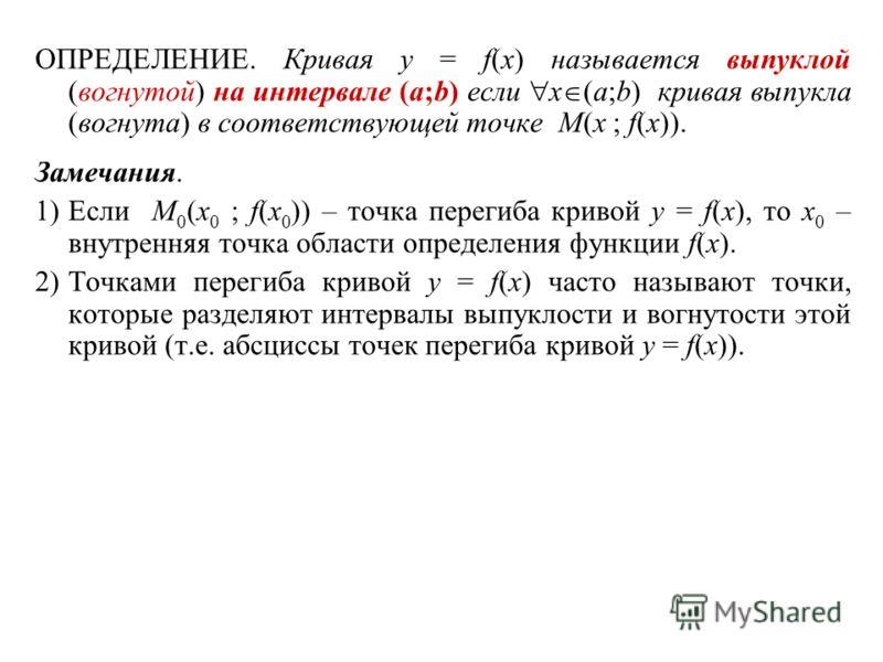 ОПРЕДЕЛЕНИЕ. Кривая y = f(x) называется выпуклой (вогнутой) на интервале (a;b) если x (a;b) кривая выпукла (вогнута) в соответствующей точке M(x ; f(x)). Замечания. 1)Если M 0 (x 0 ; f(x 0 )) – точка перегиба кривой y = f(x), то x 0 – внутренняя точк