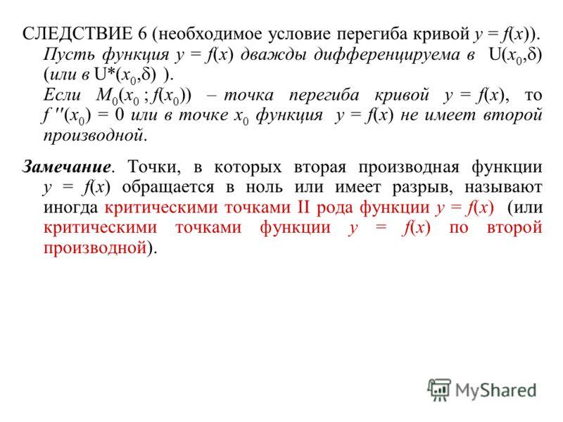 СЛЕДСТВИЕ 6 (необходимое условие перегиба кривой y = f(x)). Пусть функция y = f(x) дважды дифференцируема в U(x 0, ) (или в U*(x 0, ) ). Если M 0 (x 0 ; f(x 0 )) – точка перегиба кривой y = f(x), то f (x 0 ) = 0 или в точке x 0 функция y = f(x) не им