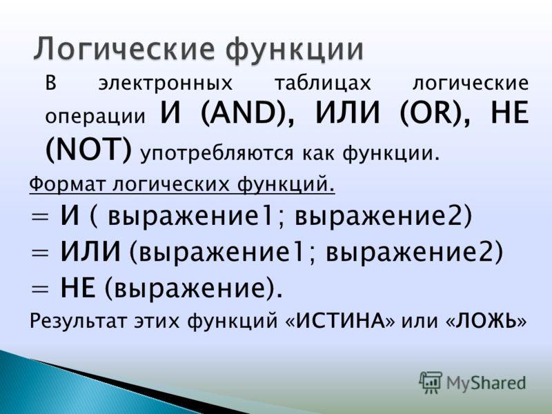 В электронных таблицах логические операции И (AND), ИЛИ (OR), НЕ (NOT) употребляются как функции. Формат логических функций. = И ( выражение1; выражение2) = ИЛИ (выражение1; выражение2) = НЕ (выражение). Результат этих функций «ИСТИНА» или «ЛОЖЬ»
