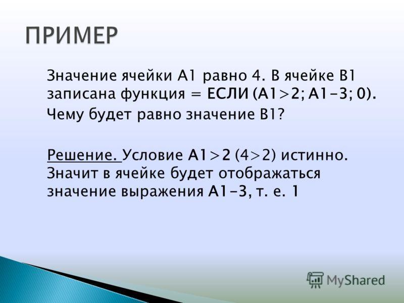 Значение ячейки А1 равно 4. В ячейке В1 записана функция = ЕСЛИ (А1>2; А1-3; 0). Чему будет равно значение В1? Решение. Условие А1>2 (4>2) истинно. Значит в ячейке будет отображаться значение выражения А1-3, т. е. 1