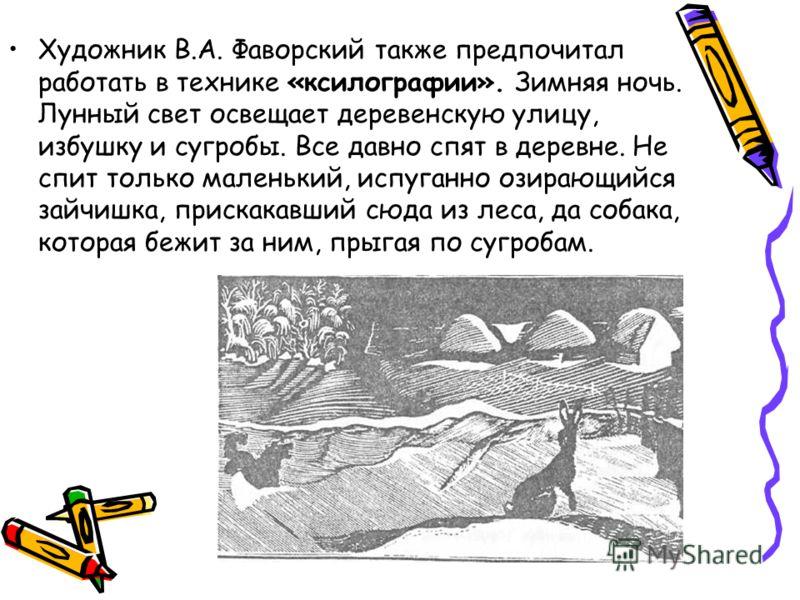Художник В.А. Фаворский также предпочитал работать в технике «ксилографии». Зимняя ночь. Лунный свет освещает деревенскую улицу, избушку и сугробы. Все давно спят в деревне. Не спит только маленький, испуганно озирающийся зайчишка, прискакавший сюда