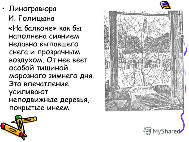 Линогравюра И. Голицына «На балконе» как бы наполнена сиянием недавно выпавшего снега и прозрачным воздухом. От нее веет особой тишиной морозного зимнего дня. Это впечатление усиливают неподвижные деревья, покрытые инеем.