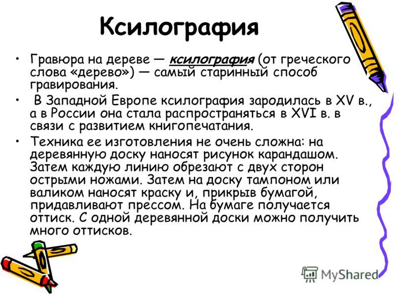 Ксилография Гравюра на дереве ксилография (от греческого слова «дерево») самый старинный способ гравирования. В Западной Европе ксилография зародилась в XV в., а в России она стала распространяться в XVI в. в связи с развитием книгопечатания. Техника