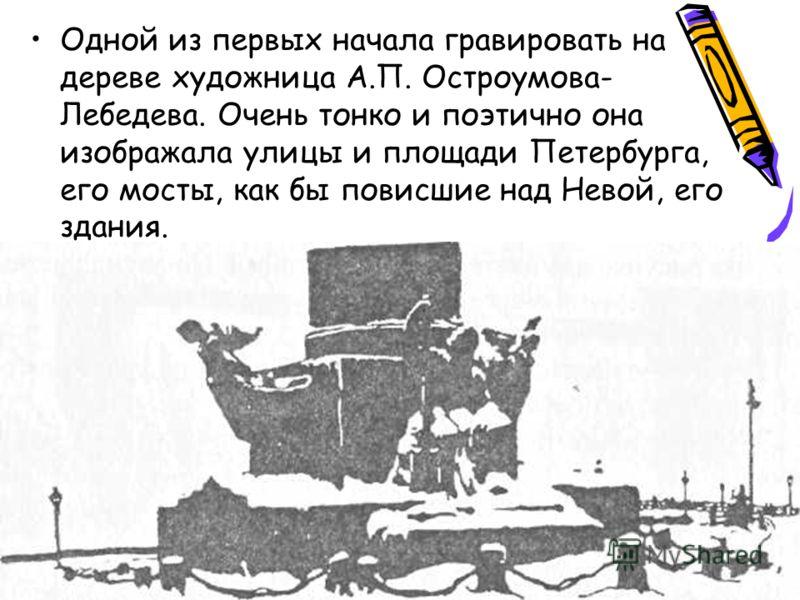 Одной из первых начала гравировать на дереве художница А.П. Остроумова- Лебедева. Очень тонко и поэтично она изображала улицы и площади Петербурга, его мосты, как бы повисшие над Невой, его здания.