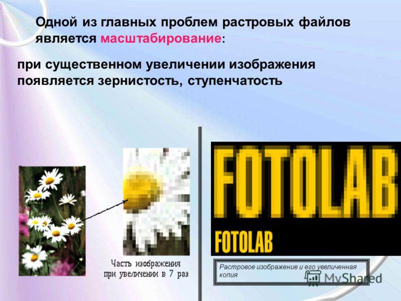 Одной из главных проблем растровых файлов является масштабирование : при существенном увеличении изображения появляется зернистость, ступенчатость Растровое изображение и его увеличенная копия